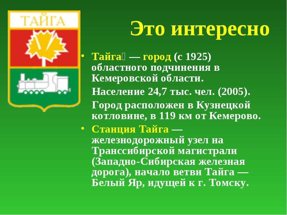 Это интересно Тайга — город (с 1925) областного подчинения в Кемеровской обл...