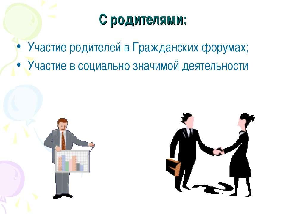 С родителями: Участие родителей в Гражданских форумах; Участие в социально зн...