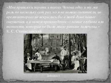 «Мне пришлось играть в пьесах Чехова одну и ту же роль по нескольку сот раз, ...