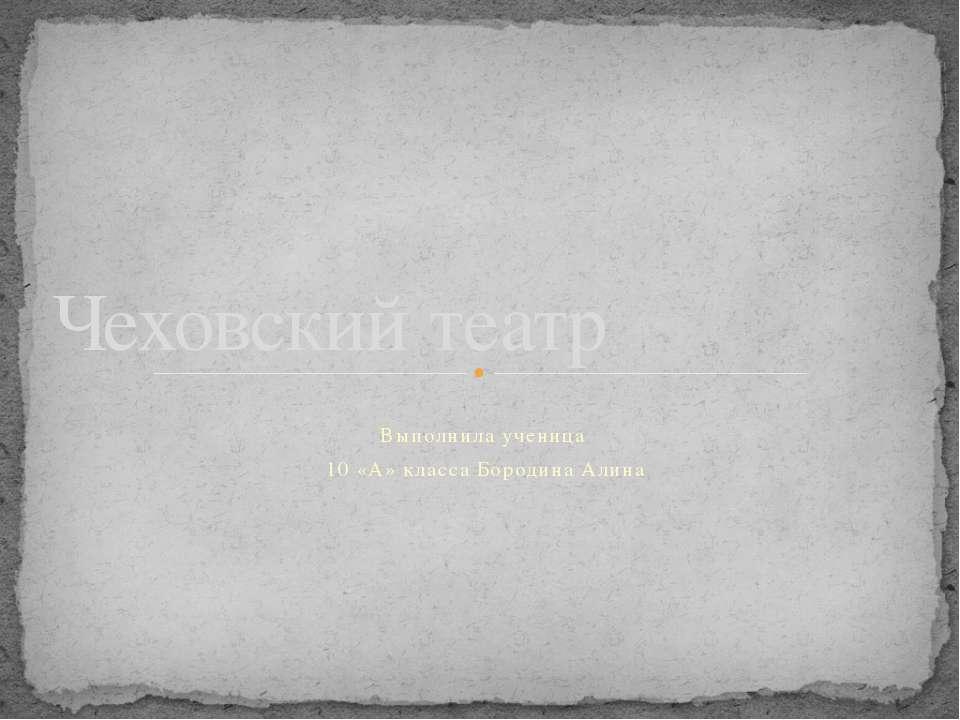 Выполнила ученица 10 «А» класса Бородина Алина Чеховский театр