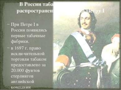 В России табак получил широкое распространение благодаря Петру I При Петре I ...