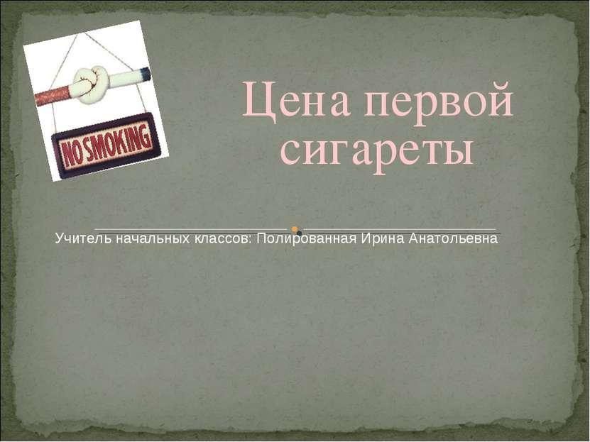 Цена первой сигареты Учитель начальных классов: Полированная Ирина Анатольевна