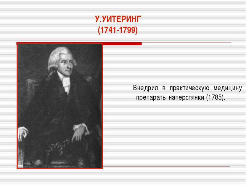 У.УИТЕРИНГ (1741-1799) Внедрил в практическую медицину препараты наперстянки ...