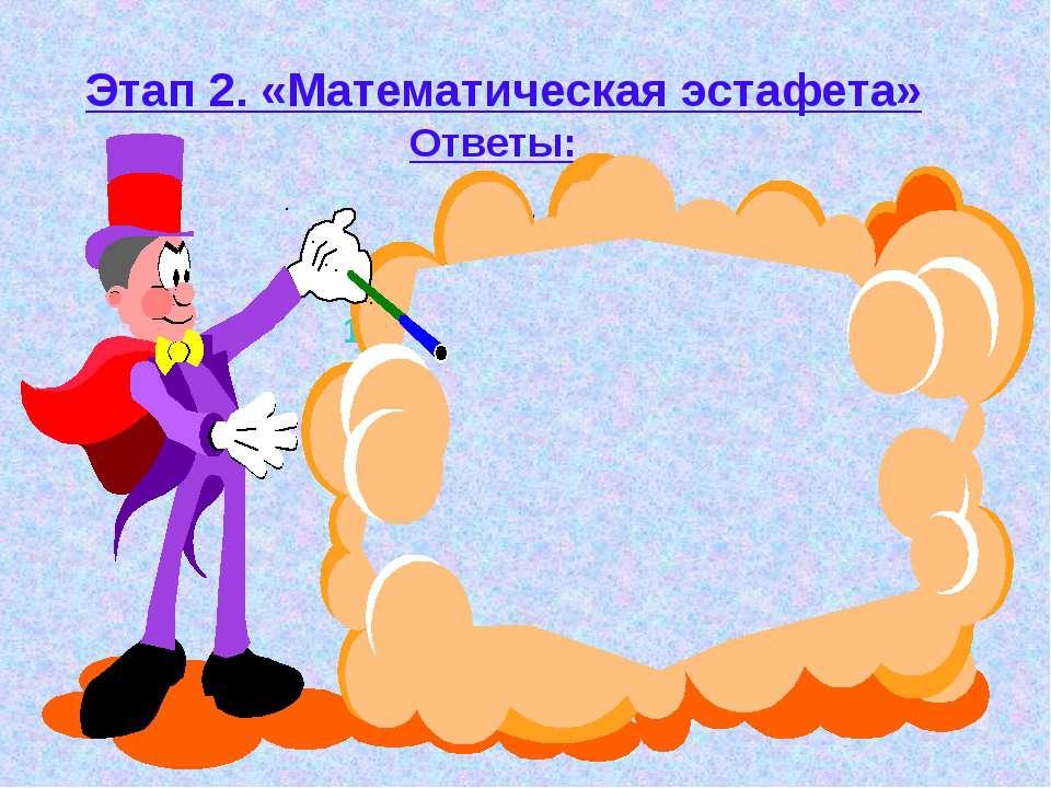 Этап 2. «Математическая эстафета» Ответы: 1 ряд 2ряд 3 ряд 1. x = 3 1. y = 2 ...