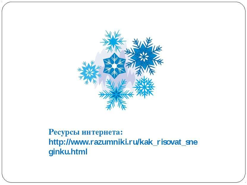 Ресурсы интернета: http://www.razumniki.ru/kak_risovat_sneginku.html