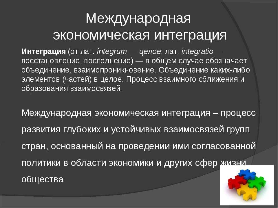 Международная экономическая интеграция Интеграция (от лат.integrum— целое; ...
