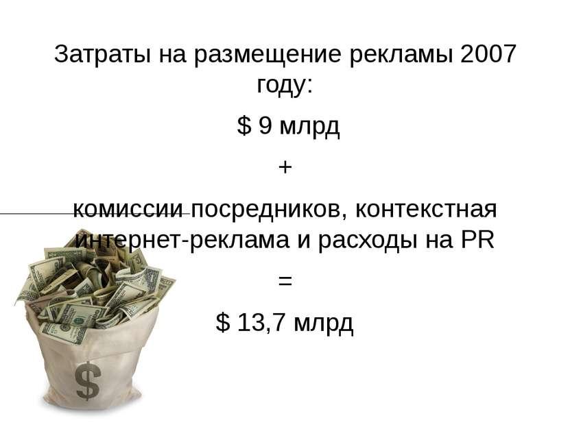Затраты на размещение рекламы 2007 году: $ 9 млрд + комиссии посредников, кон...