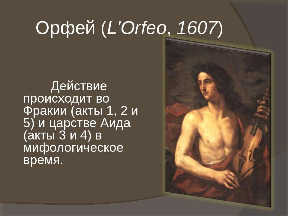 Орфей (L'Orfeo, 1607) Действие происходит во Фракии (акты 1, 2 и 5) и царстве...