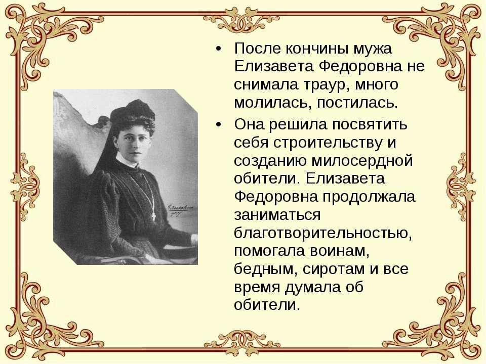 После кончины мужа Елизавета Федоровна не снимала траур, много молилась, пост...