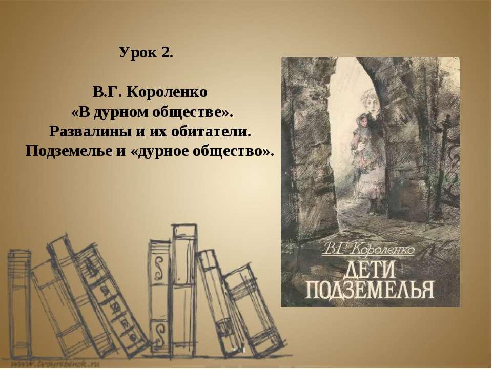 Урок 2. В.Г. Короленко «В дурном обществе». Развалины и их обитатели. Подземе...