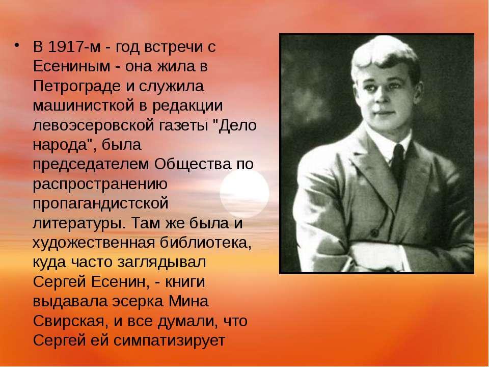 В 1917-м - год встречи с Есениным - она жила в Петрограде и служила машинистк...