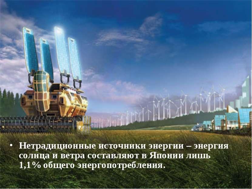 Нетрадиционные источники энергии – энергия солнца и ветра составляют в Японии...