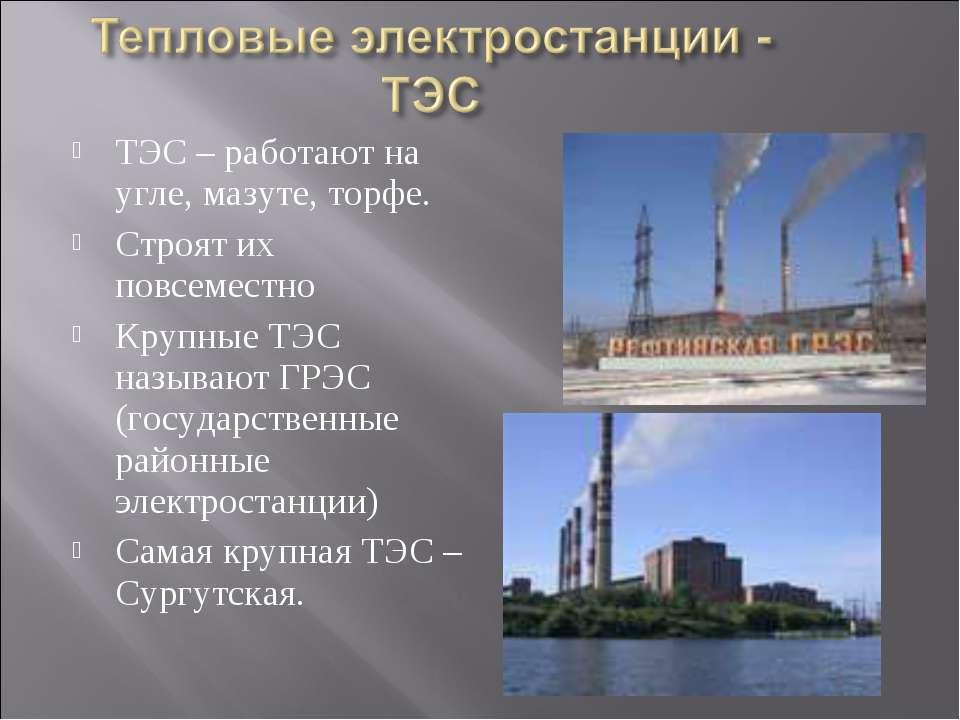 ТЭС – работают на угле, мазуте, торфе. Строят их повсеместно Крупные ТЭС назы...