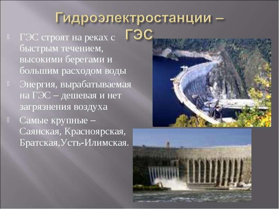 ГЭС строят на реках с быстрым течением, высокими берегами и большим расходом ...