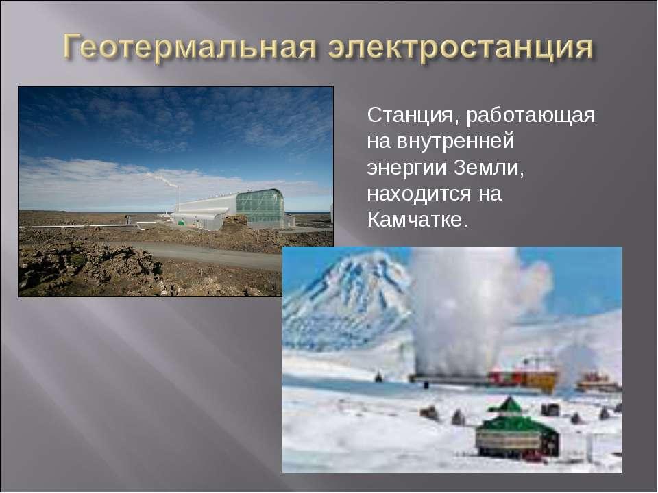 Станция, работающая на внутренней энергии Земли, находится на Камчатке.