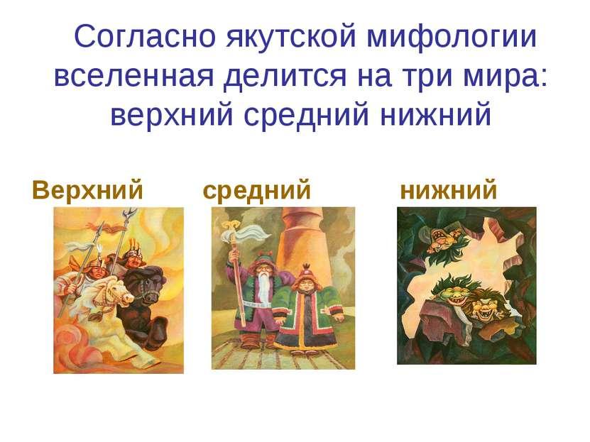 Согласно якутской мифологии вселенная делится на три мира: верхний средний ни...