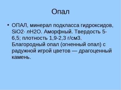 Опал ОПАЛ, минерал подкласса гидроксидов, SiO2· nH2O. Аморфный. Твердость 5-6...