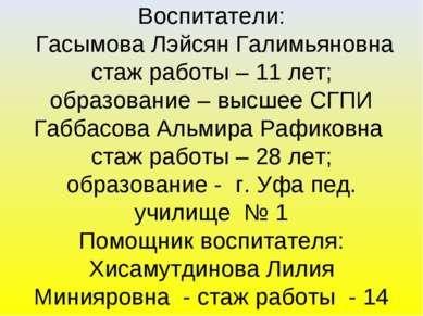 Воспитатели: Гасымова Лэйсян Галимьяновна стаж работы – 11 лет; образование –...