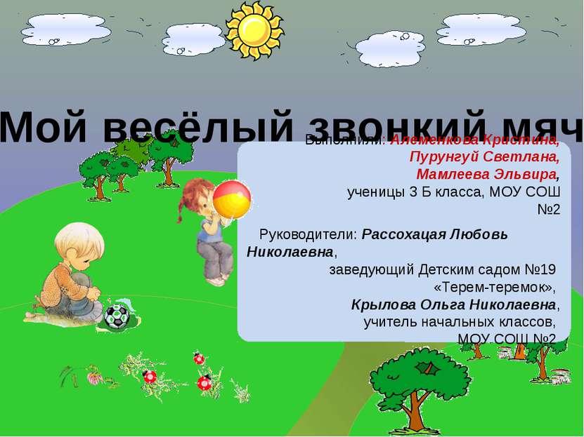 Мой весёлый звонкий мяч Выполнили: Алеменкова Кристина, Пурунгуй Светлана, Ма...