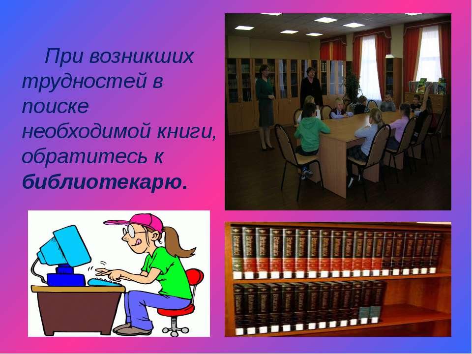 При возникших трудностей в поиске необходимой книги, обратитесь к библиотекарю.