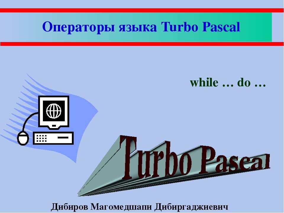 Операторы языка Turbo Pascal while … do … Дибиров Магомедшапи Дибиргаджиевич
