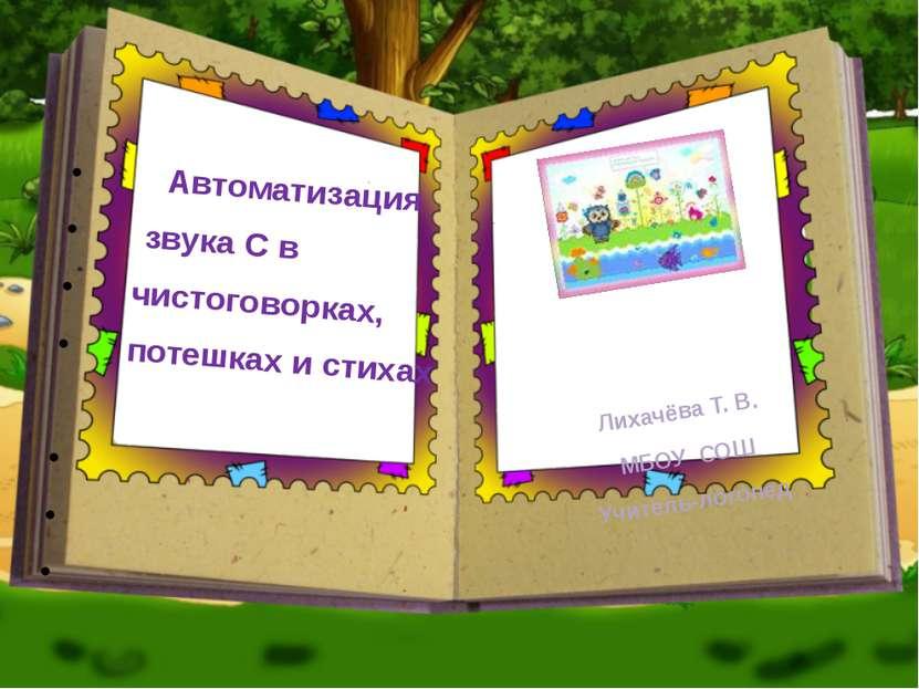 Автоматизация звука С в чистоговорках, потешках и стихах Лихачёва Т. В. МБОУ ...