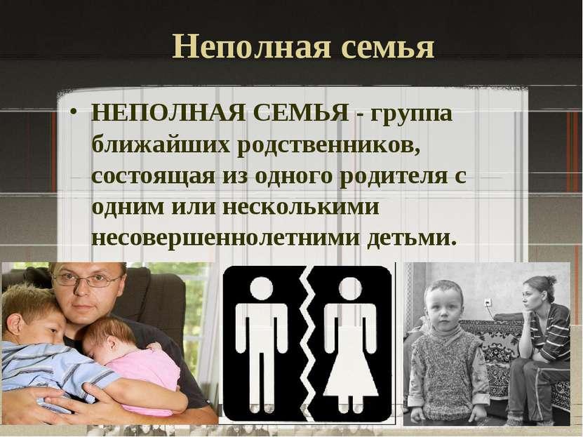 Неполная семья НЕПОЛНАЯ СЕМЬЯ - группа ближайших родственников, состоящая из ...