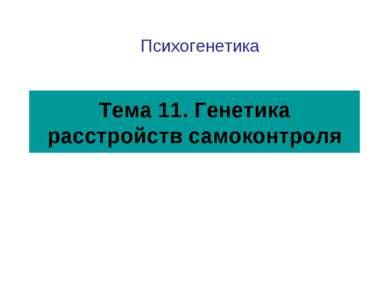 Тема 11. Генетика расстройств самоконтроля Психогенетика