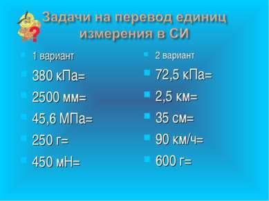1 вариант 380 кПа= 2500 мм= 45,6 МПа= 250 г= 450 мН= 2 вариант 72,5 кПа= 2,5 ...