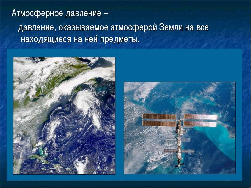 Атмосферное давление – давление, оказываемое атмосферой Земли на все находящи...