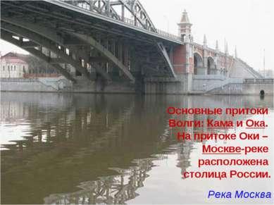 Основные притоки Волги: Кама и Ока. На притоке Оки – Москве-реке расположена ...