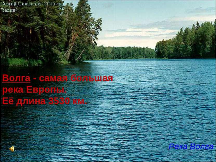 Волга - самая большая река Европы. Её длина 3530 км. Река Волга