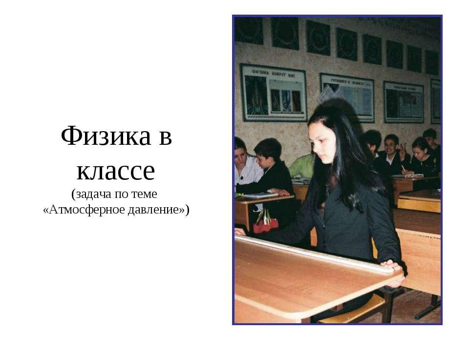 Физика в классе (задача по теме «Атмосферное давление»)