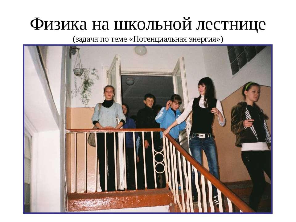 Физика на школьной лестнице (задача по теме «Потенциальная энергия»)