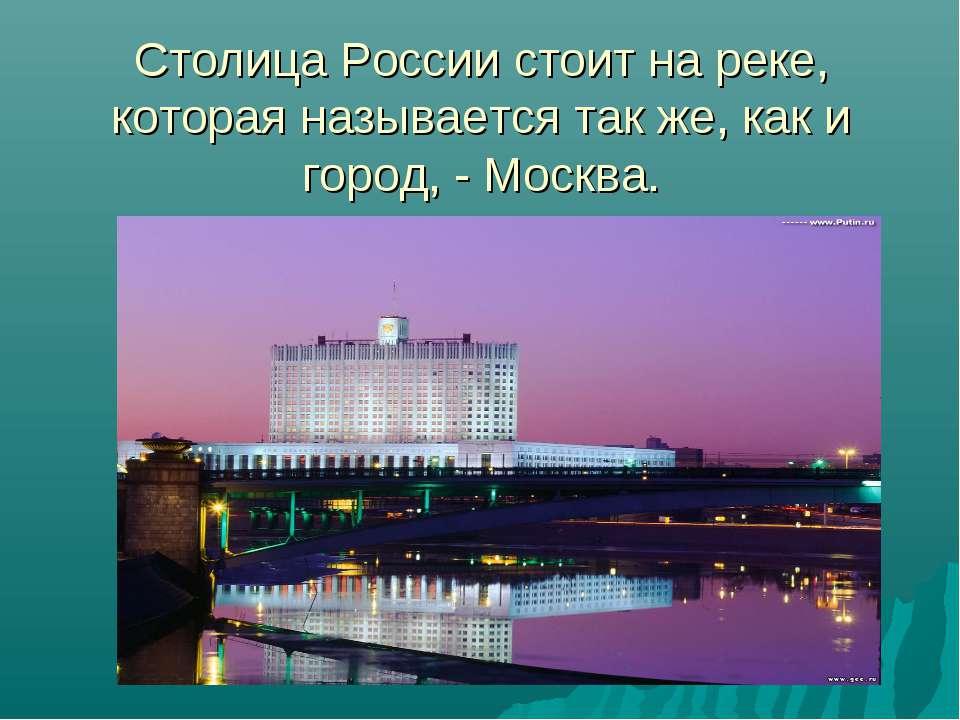 Столица России стоит на реке, которая называется так же, как и город, - Москва.