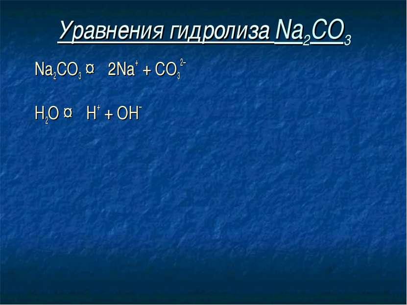 Уравнения гидролиза Na2CO3 Na2CO3 ↔ 2Na+ + СO32– Н2O ↔ Н+ + ОН–