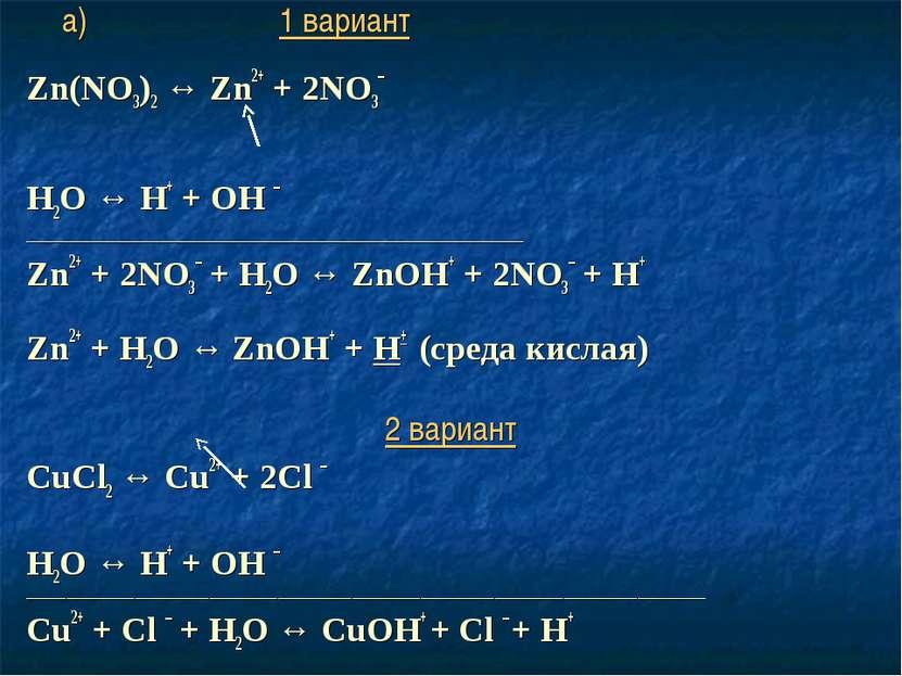 а) 1 вариант Zn(NO3)2 ↔ Zn2+ + 2NO3– Н2O ↔ Н+ + ОН – ________________________...