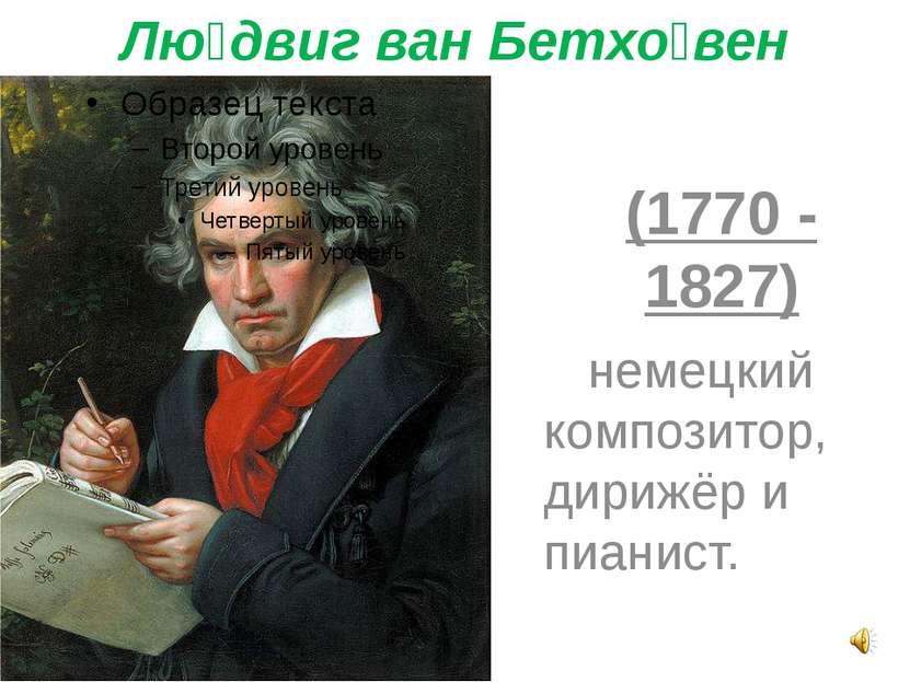 Лю двиг ван Бетхо вен (1770 - 1827) немецкий композитор, дирижёр и пианист.