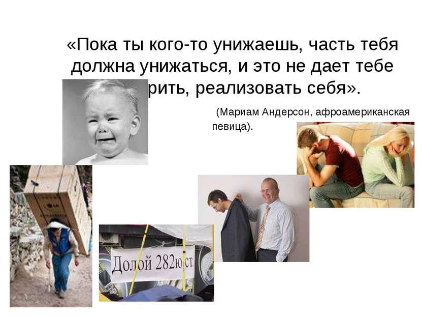 «Пока ты кого-то унижаешь, часть тебя должна унижаться, и это не дает тебе во...