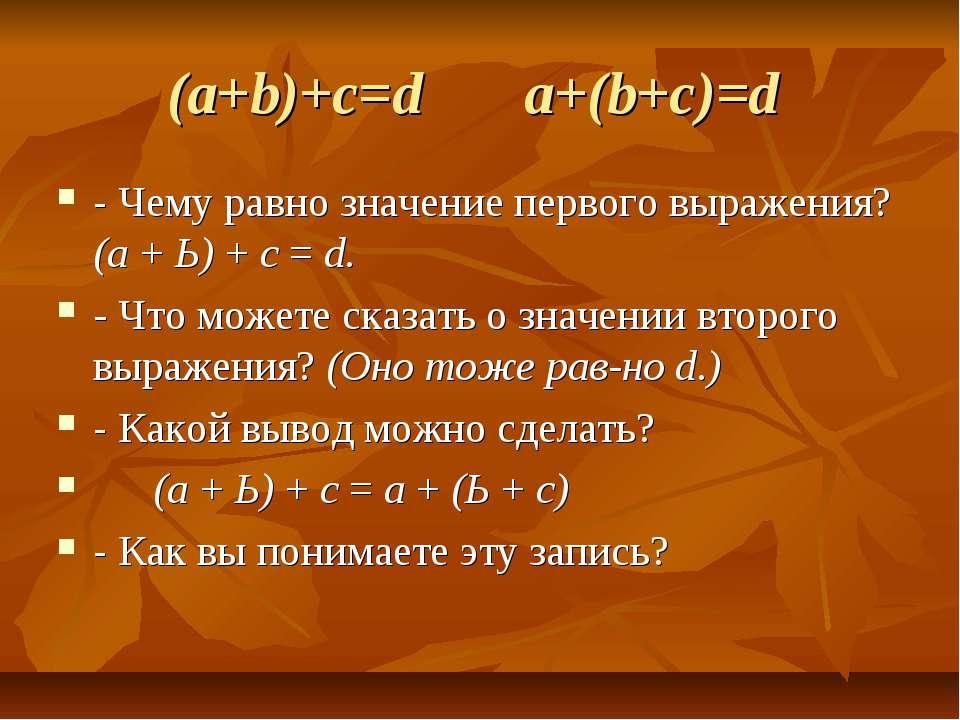 (a+b)+c=d a+(b+c)=d - Чему равно значение первого выражения? (а + Ь) + с = d....