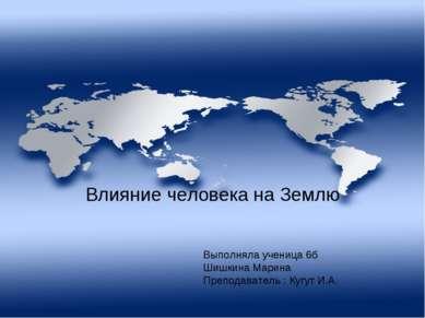 Влияние человека на Землю Выполняла ученица 6б Шишкина Марина Преподаватель :...