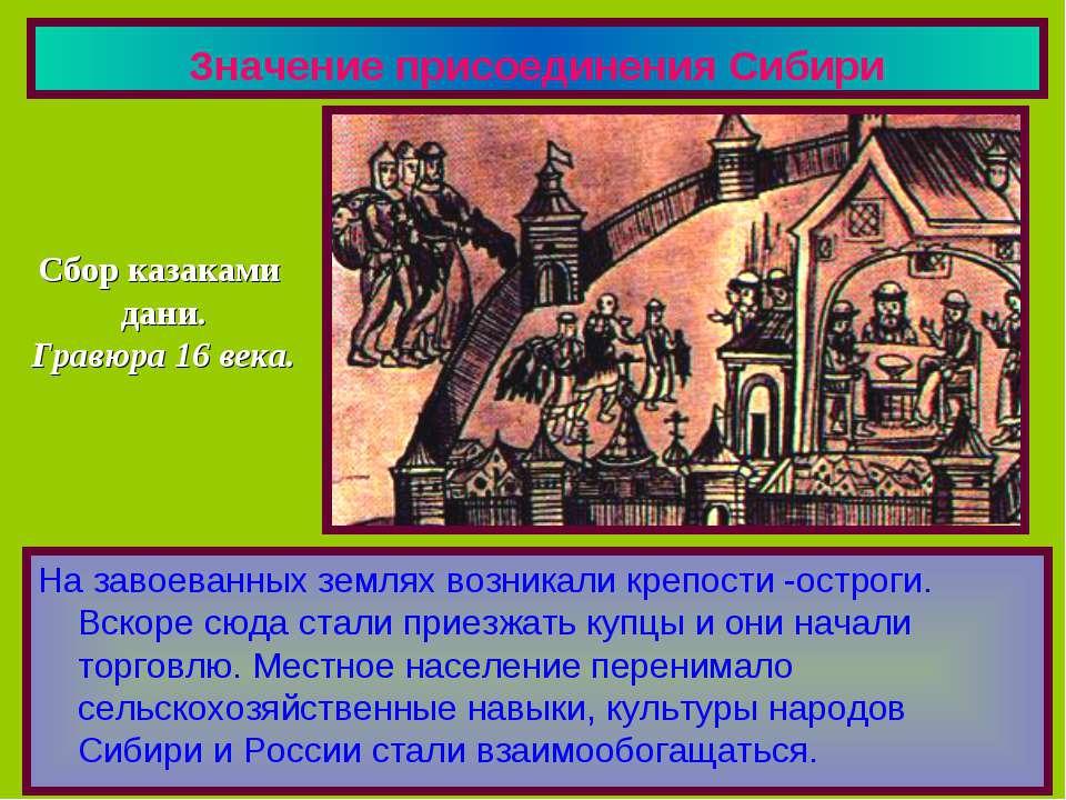 Значение присоединения Сибири На завоеванных землях возникали крепости -остро...