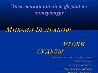 Экзаменационный реферат по литературе МИХАИЛ БУЛГАКОВ: УРОКИ СУДЬБЫ. Выполнил...