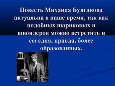 Повесть Михаила Булгакова актуальна в наше время, так как подобных шариковых ...