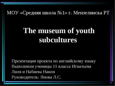 МОУ «Средняя школа №1» г. Мензелинска РТ The museum of youth subcultures През...
