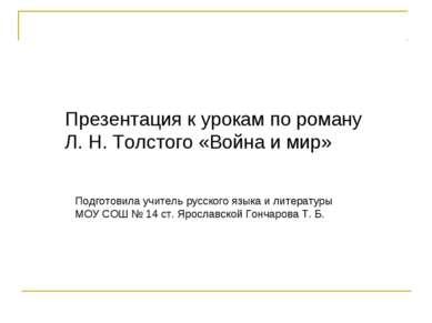 Презентация к урокам по роману Л. Н. Толстого «Война и мир» Подготовила учите...