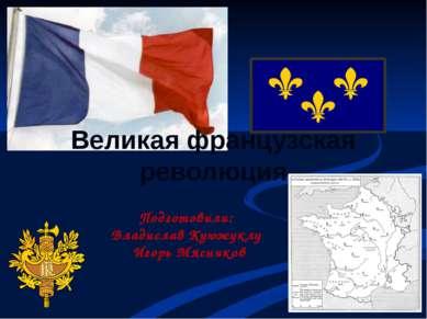 Великая французская революция Подготовили: Владислав Куюжуклу Игорь Мясников