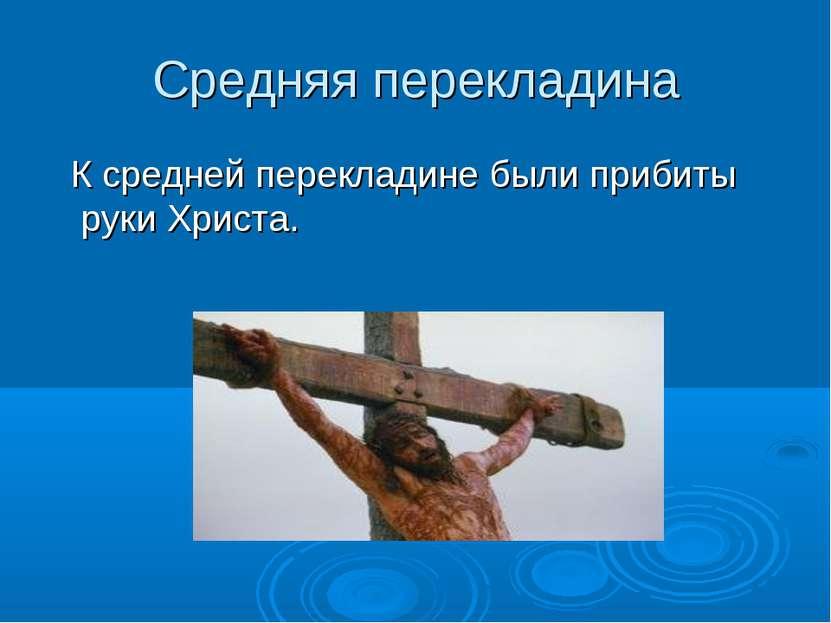 Средняя перекладина К средней перекладине были прибиты руки Христа.