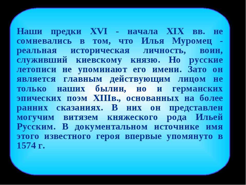 Наши предки XVI - начала XIX вв. не сомневались в том, что Илья Муромец - реа...