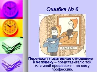 Ошибка № 6 Переносят позитивное отношение к человеку – представителю той или ...